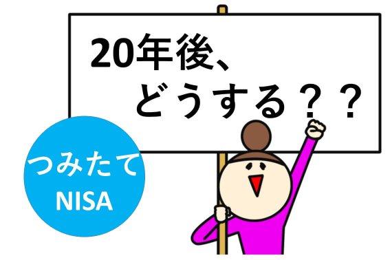 【つみたてNISAを使いこなそう!】20年の非課税期間のルールと、20年後はどうすればいい?