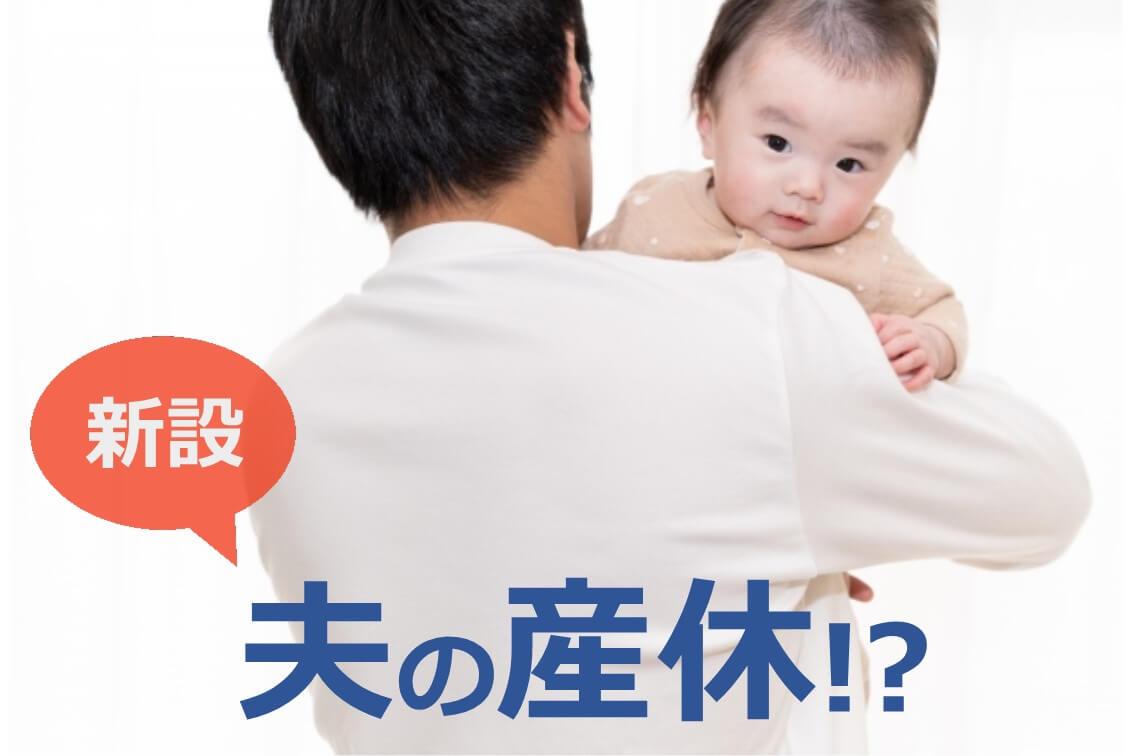 新設される男性版の産休って?育児・介護休業法改正のポイントとは